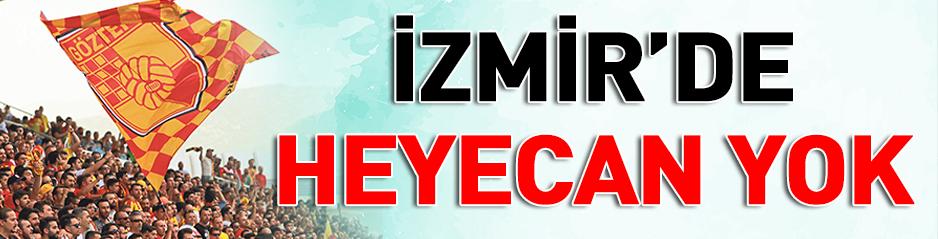 İZMİR'DE HEYECAN YOK